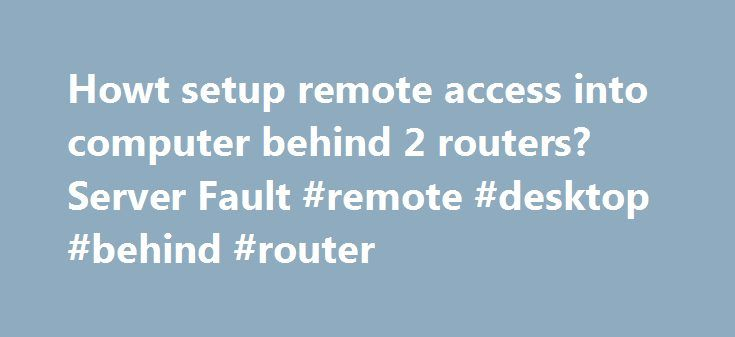 Howt setup remote access into computer behind 2 routers? Server Fault #remote #desktop #behind #router http://answer.nef2.com/howt-setup-remote-access-into-computer-behind-2-routers-server-fault-remote-desktop-behind-router/  # I can setup remote access to a pc behind a single router/firewall by using NAT and Port Forwarding, simples! But there is a customer that shares an internet connection with another office, and they are behind a second router firewall. I drawed a picture with my…