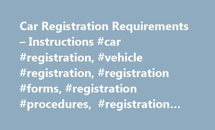 Car Registration Requirements – Instructions #car #registration, #vehicle #registration, #registration #forms, #registration #procedures, #registration #information http://california.remmont.com/car-registration-requirements-instructions-car-registration-vehicle-registration-registration-forms-registration-procedures-registration-information/  # Car Registration Vehicle Registration Summary: Information about the cost of new car tags/vehicle registration can be found by clicking on your…