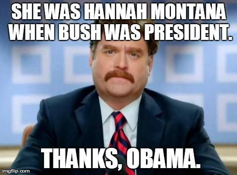 She was Hannah Montana when Bush was President. Thanks, Obama. #LOL