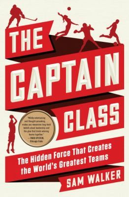 The Captain Class : the Hidden Force That Creates the World's Greatest Teams by Sam Walker