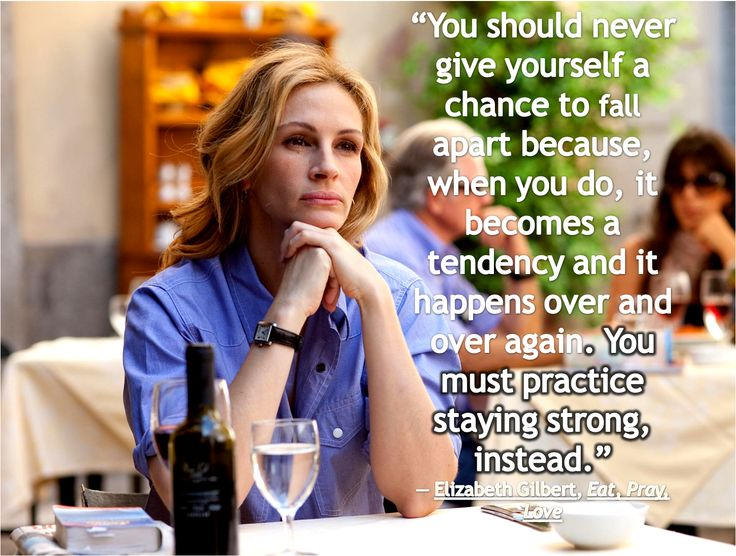 """""""You should never give yourself a chance to fall apart because, when you do, it becomes a tendency and it happens over and over again. You must practice staying strong, instead."""" -EAT PRAY LOVE"""