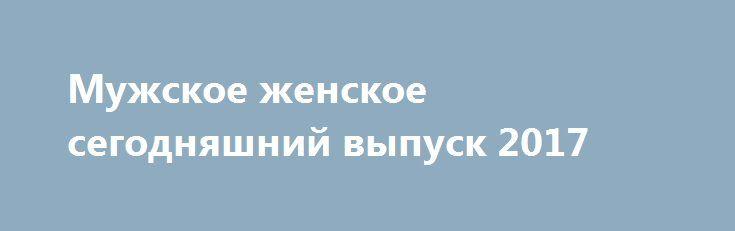 Мужское женское сегодняшний выпуск 2017 http://kinofak.net/publ/peredachi/muzhskoe_zhenskoe_segodnjashnij_vypusk_2017_hd_2/12-1-0-6491  Программа «Мужское / Женское» – ток-шоу, где обсуждаются житейские проблемы простых людей. Тема каждого эфира освещается с двух точек зрения. Представители обоих полов могут высказаться, пытаясь «перетянуть» благосклонность аудитории на свою сторону. Передача является преемницей проекта «Они и мы». Осенью 2014 года руководство «Первого канала» приняло…