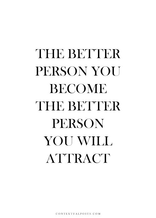 The better person you become, the better person you will attract