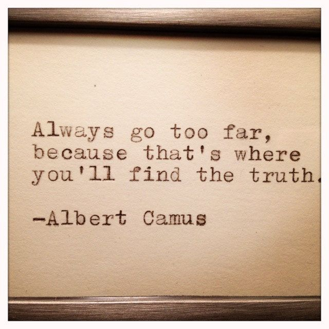 """""""Always go too far, because that's where you'll find the truth."""" -- Albert Camus"""