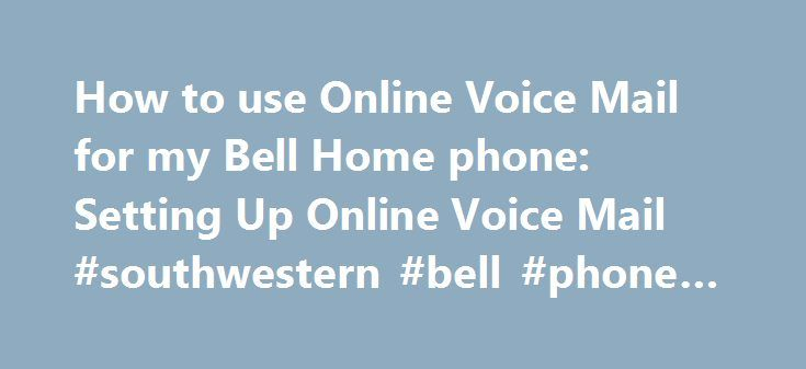 How to use Online Voice Mail for my Bell Home phone: Setting Up Online Voice Mail #southwestern #bell #phone #company http://hosting.remmont.com/how-to-use-online-voice-mail-for-my-bell-home-phone-setting-up-online-voice-mail-southwestern-bell-phone-company/  How to use Online Voice Mail for my Bell Home phone Setting Up Online Voice Mail Setting up Online Voice Mail You must set up your mailbox by phone before you can access your Online Voice Mail service online. From... Read more