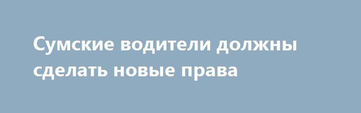 Сумские водители должны сделать новые права http://sumypost.com/sumynews/obwestvo/sumskie-voditeli-dolzhny-sdelat-novye-prava/  Уже с 1 января 2018 года на территории ЕС перестанут действовать «международные» водительские права. В сервисном центра МВД Украины сообщается, — пишет Неделя, что водителей...