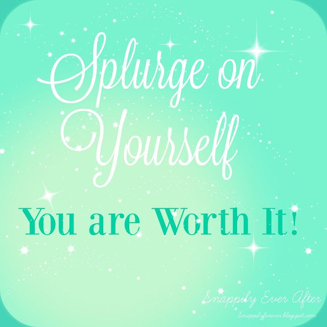 Splurge on yourself - you are worth it!