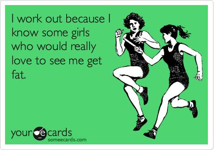 I work out because I know some girls who would really love to see me get fat.