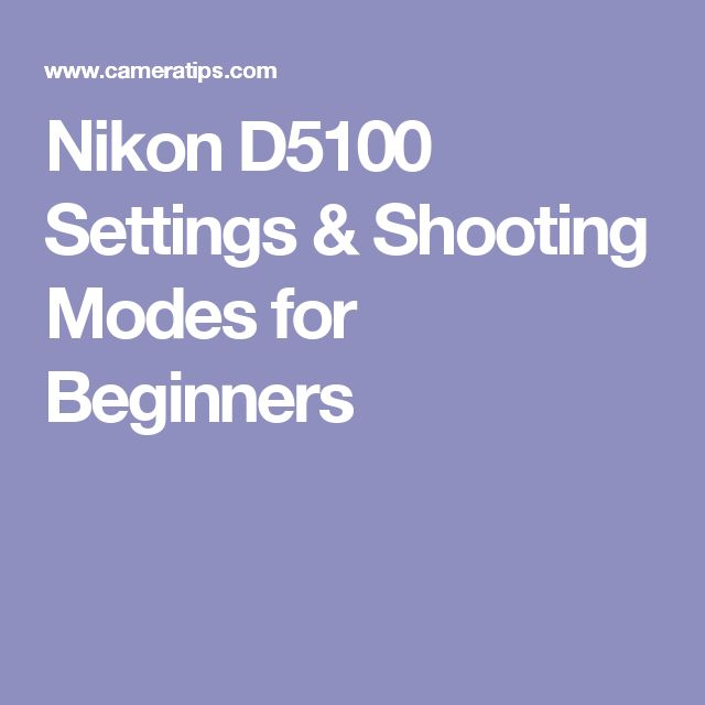Nikon D5100 Settings & Shooting Modes for Beginners