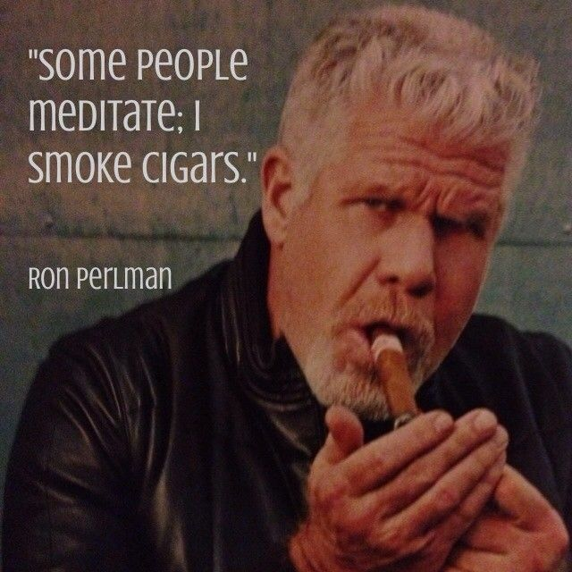 """Some people meditate; I smoke cigars."" - Ron Perlman"