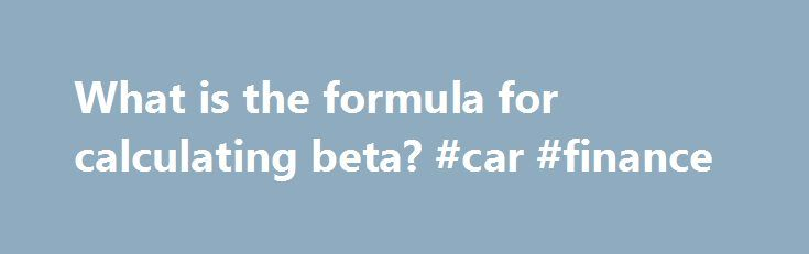 What is the formula for calculating beta? #car #finance http://finances.nef2.com/what-is-the-formula-for-calculating-beta-car-finance/  #beta finance # What is the formula for calculating beta? Beta is a measure used in fundamental analysis to determine the volatility of an asset or portfolio in relation to the overall market. To calculate the beta of a security, the covariance between the return of the security and the return of market must be known, as well as the variance of the market…