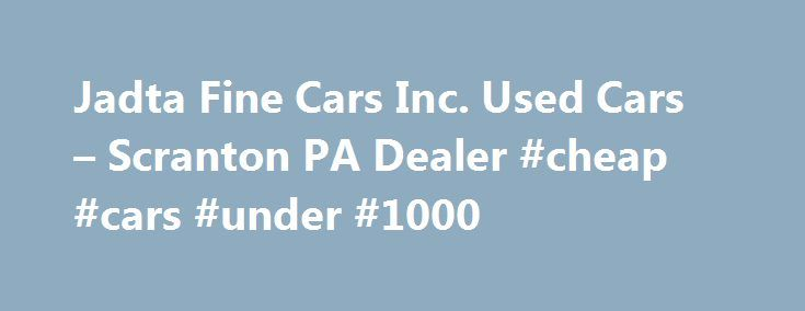 Jadta Fine Cars Inc. Used Cars – Scranton PA Dealer #cheap #cars #under #1000 http://cars.nef2.com/jadta-fine-cars-inc-used-cars-scranton-pa-dealer-cheap-cars-under-1000/  #local used car dealerships # Jadta Fine Cars Inc. – Scranton PA, 18505 Welcome to Jadta Fine Cars Inc. Used Cars, Used Pickup Trucks lot! With a large selection of Scranton Used Cars, Used Pickup Trucks inventory and Used Cars. Used Pickups For Sale inventory for Scranton area residents to choose from, we're sure you'll…