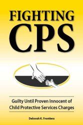 Fighting CPS: Guilty Until Proven Innocent of Child Protective Services Charges, by Deborah K. Frontiera