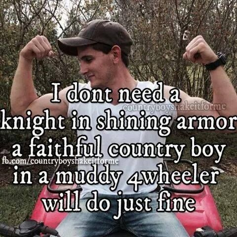 I don't need a knight in shining armor. A faithful country boy in muddy 4wheeler will do just fine.#CountryLife #CountryGirl#CountryBoy