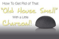 How To Get Rid of That Old House Smell With Charcoal