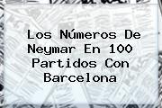http://tecnoautos.com/wp-content/uploads/imagenes/tendencias/thumbs/los-numeros-de-neymar-en-100-partidos-con-barcelona.jpg Neymar. Los números de Neymar en 100 partidos con Barcelona, Enlaces, Imágenes, Videos y Tweets - http://tecnoautos.com/actualidad/neymar-los-numeros-de-neymar-en-100-partidos-con-barcelona/