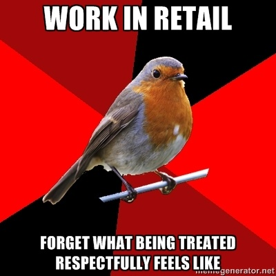 Retail Robin - WORK IN RETAIL FORGET WHAT BEING TREATED RESPECTFULLY FEELS LIKE