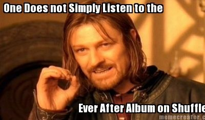 Putting Ever After on shuffle is a damn good way to piss off a Trencher.