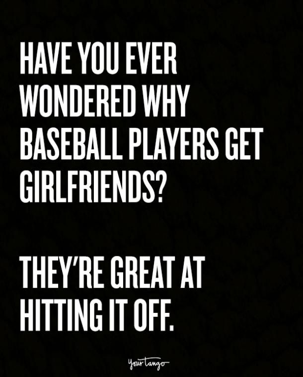 Have you ever wondered why baseball players get girlfriends? They're great at hitting it off.