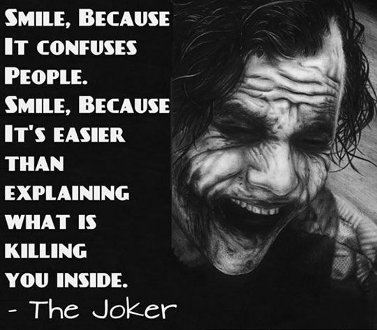 This really gives depth to the Jokers' character. Inside he is actually dying. Smile.