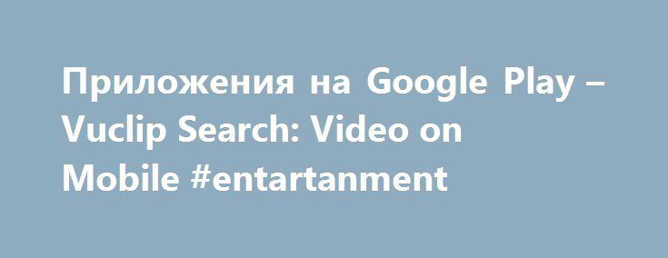 Приложения на Google Play – Vuclip Search: Video on Mobile #entartanment http://entertainment.remmont.com/%d0%bf%d1%80%d0%b8%d0%bb%d0%be%d0%b6%d0%b5%d0%bd%d0%b8%d1%8f-%d0%bd%d0%b0-google-play-vuclip-search-video-on-mobile-entartanment-2/  #entartanment # Описание Download the official free Vuclip Search App on android and enjoy high quality videos and full-length movies without video buffering on your…