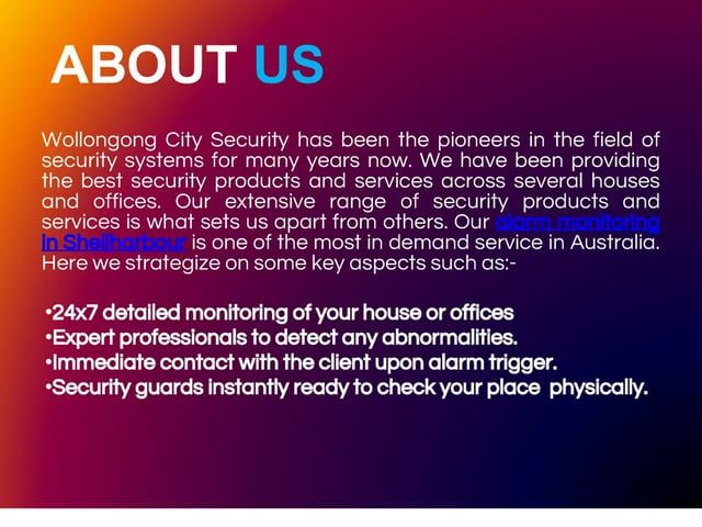http://www.wcsecurity.com.au/alarm-monitoring.php -  Wollongong City Security has always been the topmost security service providers around dedicated to providing the most organized alarm monitoring in Shellharbour.