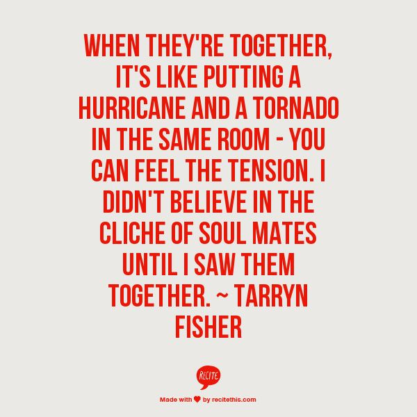 When they're together, it's like putting a hurricane and a tornado in the same room - you can feel the tension. I didn't believe in the cliche of soul mates until I saw them together. ~ Tarryn Fisher