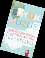 """Büyük Huzur:    Suzy Greaves, sizi her ânını dolu dolu ve hissederek yaşayacağınız bir hayata, yani """"Büyük Huzur""""a davet ediyor!   (12 TL)"""