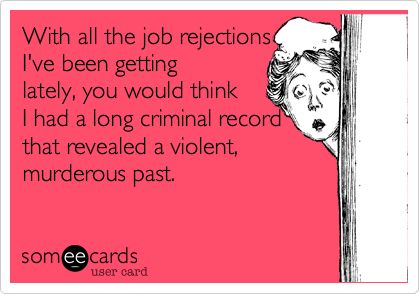 With all the job rejections I've been getting lately, you would think I had a long criminal record that revealed a violent, murderous past.