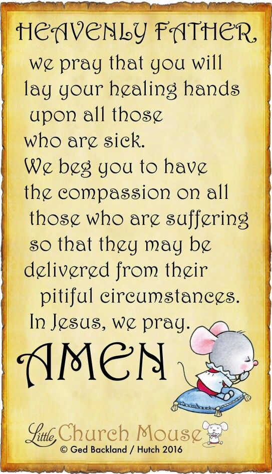 ✞♡✞ Heavenly Father we pray that you will lay your healing hands upon all those who are sick. We beg you to have the compassion on all those who are suffering so that they may be delivered from their pitiful circumstances. In Jesus, we pray, Amen...Little Church Mouse 23 March 2016 ✞♡✞