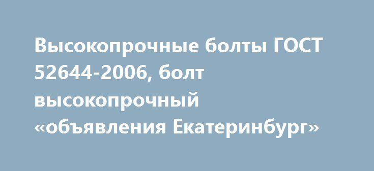 Высокопрочные болты ГОСТ 52644-2006, болт высокопрочный «объявления Екатеринбург» http://www.mostransregion.ru/d_191/?adv_id=1307  Болт высокопрочный это одна из разновидностей резьбового крепежа, отличительным свойством которого является повышенная прочность. Может использоваться в комплекте с шайбой и гайкой, одной или несколькими. При использовании высокопрочных болтов, отверстия, которые для них изготавливаются, должны быть по диаметру больше, чем сам крепеж. Конструкция этого вида…