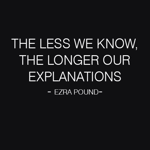 The less we know, the longer our explanations (Ezra Pound)