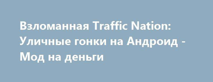 Взломанная Traffic Nation: Уличные гонки на Андроид - Мод на деньги http://android-gamerz.ru/1228-vzlomannaya-traffic-nation-ulichnye-gonki-na-android-mod-na-dengi.html