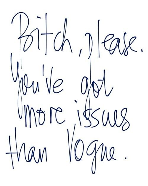 Bitch, please. You've got more issues than Vogue. #quote #words