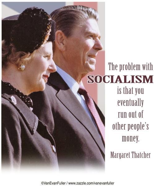 The problem with SOCIALISM is that you eventually run out of other people's money.  Margaret Thatcher    Unfortunately liberal parasites don't understand this concept.