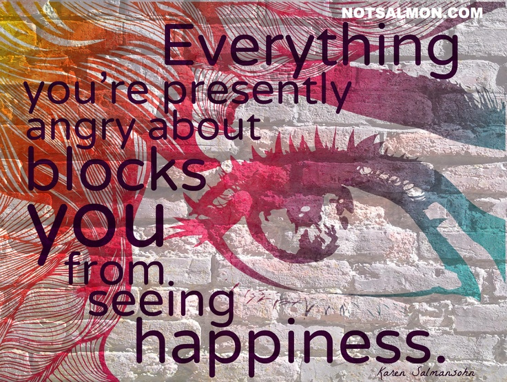 Everything you're presently angry about, blocks you from seeing happiness.   @notsalmon: Life Quotes, Inspiration, Wise, Anger, Truth, Wisdom, Happiness, Blocks