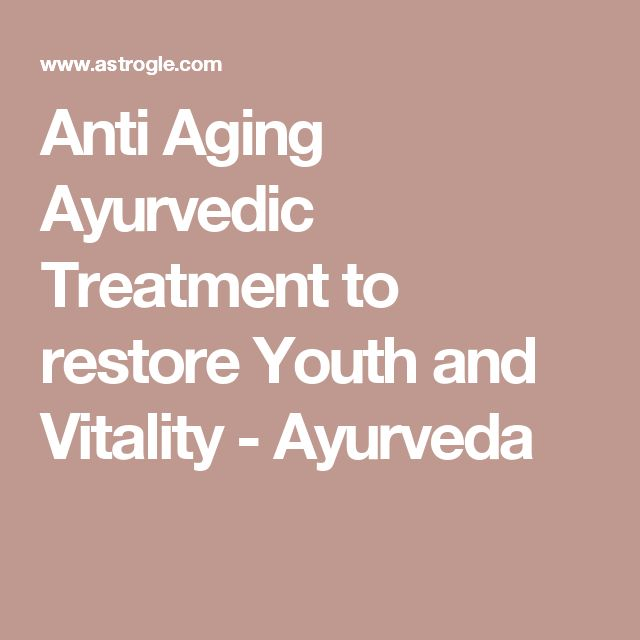 Anti Aging Ayurvedic Treatment to restore Youth and Vitality - Ayurveda