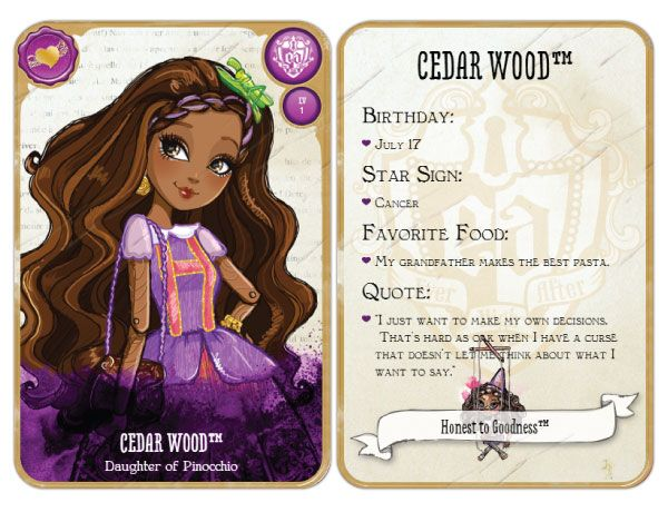 Ever After High Cedar Wood: Daughter of Pinocchio Release: January 29, 2014  Unlock:Find my puppet to unlock! Content: Birthday: July 17th Star Sign: Cancer Favorite Food: My Grandfather makes the best pasta.  Quote: I just want to make my own decisions. That's hard as oak when I have a curse that doesn't let me think about what I want to say.