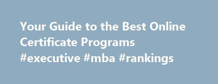 Your Guide to the Best Online Certificate Programs #executive #mba #rankings http://law.remmont.com/your-guide-to-the-best-online-certificate-programs-executive-mba-rankings/  #online certificate programs # Home Welcome to OnlineCertificatePrograms.com. where you ll find all you need to know about earning a certificate in your field of choice. Earning a certificate online through distance education or distance learning can be one of […]
