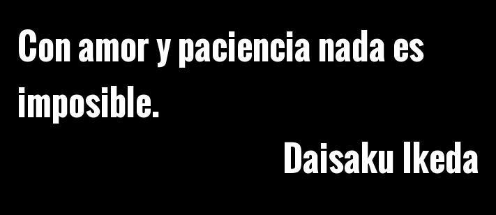 Daisaku Ikeda Con Amor Y Paciencia Nada Es Imposible