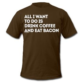 All I want to do is Drink Coffee and Eat Bacon ~ 316
