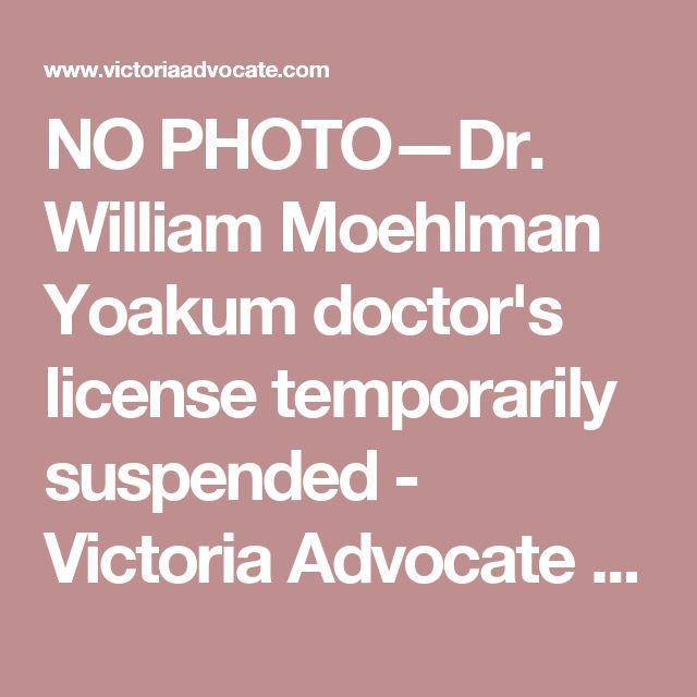 NO PHOTO—Dr. William Moehlman Yoakum doctor's license temporarily suspended - Victoria Advocate - Victoria, TX