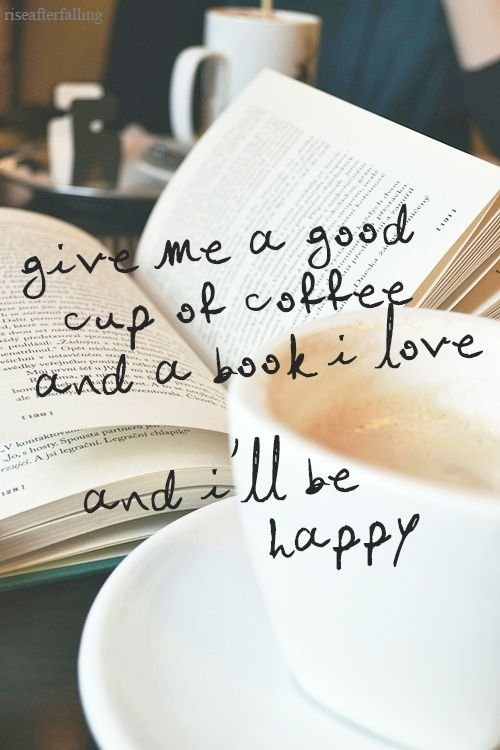Give me a good cup of coffee and a book I love and Ill be happy.