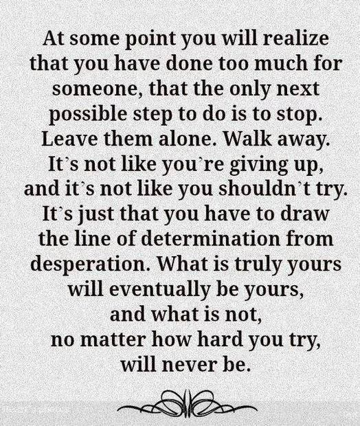 At some point you will realize that you have done too much for someone, that the only next possible step to do is to sop. Leave them alone. Walk away. It's not like you're giving up, and it's not like you shouldn't try. It's just that you have to draw the line of determination from desperation. What is truly yours will eventually be yours, and what is not, no matter how hard you try, will never be.