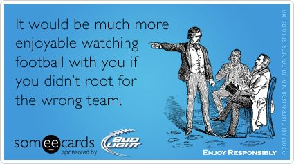 It would be much more enjoyable watching football with you if you didn't root for the wrong team.
