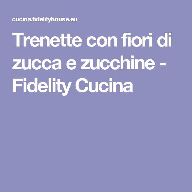 Trenette con fiori di zucca e zucchine - Fidelity Cucina
