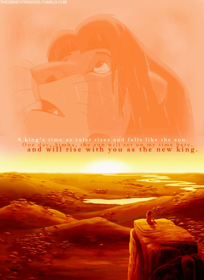 Lion King a king's time as ruler rises and falls like the sun. one day, Simba, the sun will set on my time here, and will rise with you as the new king.