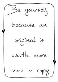 Be yourself because an original is worth more than a copy. - Truth..