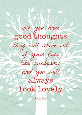 """Free printable quote by Roald Dahl: """"If you have good thoughts, they will shine out of your face like sunbeams and you will always look lovely."""" #freeprintable"""