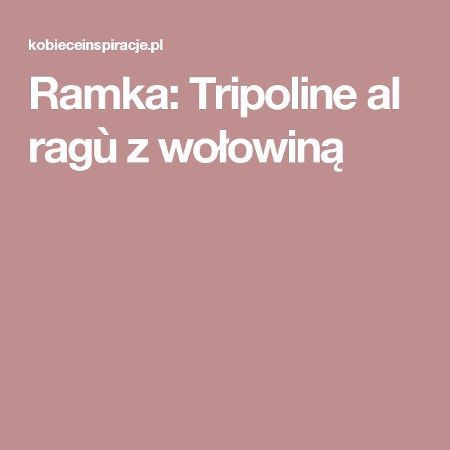 Ramka: Tripoline al ragù z wołowiną
